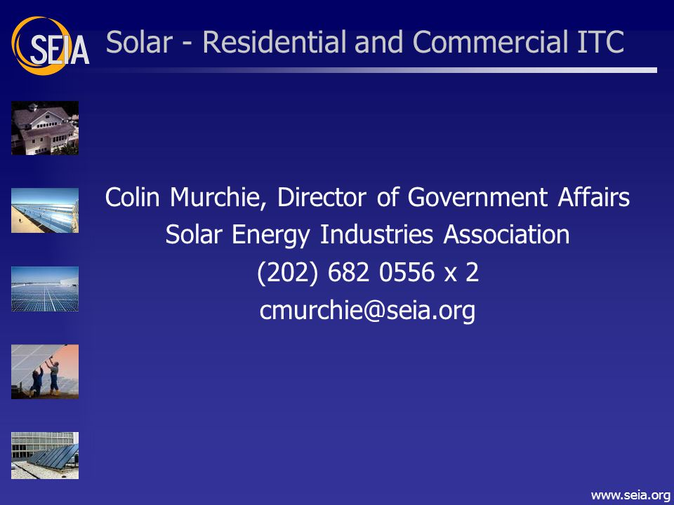 www.seia.org Solar - Residential and Commercial ITC Colin Murchie, Director of Government Affairs Solar Energy Industries Association (202) 682 0556 x 2 cmurchie@seia.org