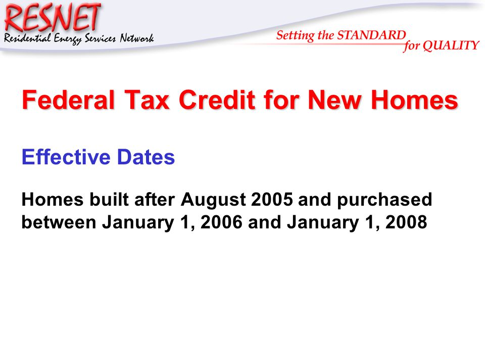 RESNET Federal Tax Credit for New Homes IRS Rule – IRS 2006-27 +3 rd Party Inspection Required – Certified by RESNET or Equivalent Rating Certification Organization +Software Tool Must Comply with RESNET Software Test Specifications