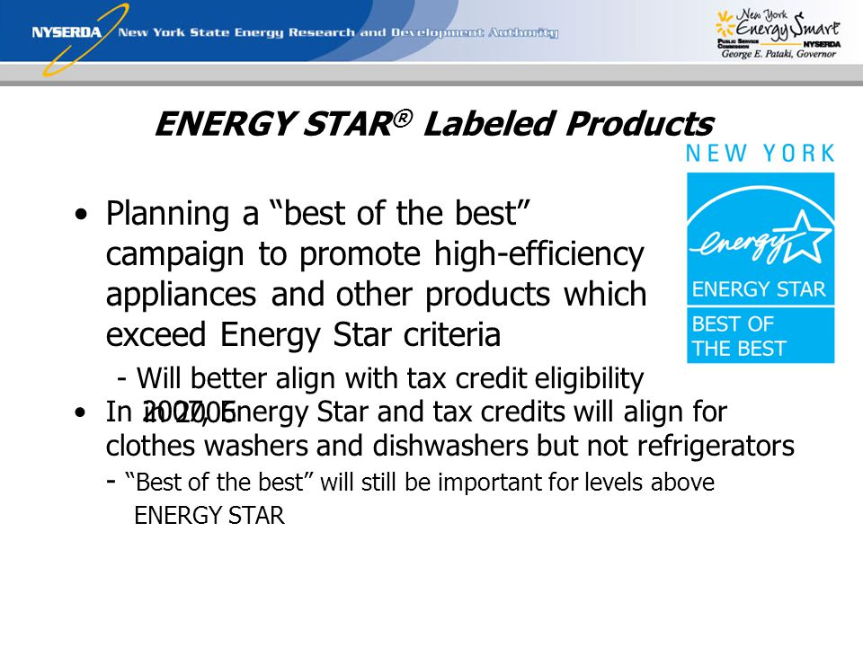 ENERGY STAR ® Labeled Products Planning a best of the best campaign to promote high-efficiency appliances and other products which exceed Energy Star criteria - Will better align with tax credit eligibility in 2006 In 2007, Energy Star and tax credits will align for clothes washers and dishwashers but not refrigerators - Best of the best will still be important for levels above ENERGY STAR