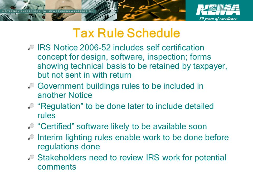 80 years of excellence Tax Rule Schedule IRS Notice 2006-52 includes self certification concept for design, software, inspection; forms showing technical basis to be retained by taxpayer, but not sent in with return Government buildings rules to be included in another Notice Regulation to be done later to include detailed rules Certified software likely to be available soon Interim lighting rules enable work to be done before regulations done Stakeholders need to review IRS work for potential comments
