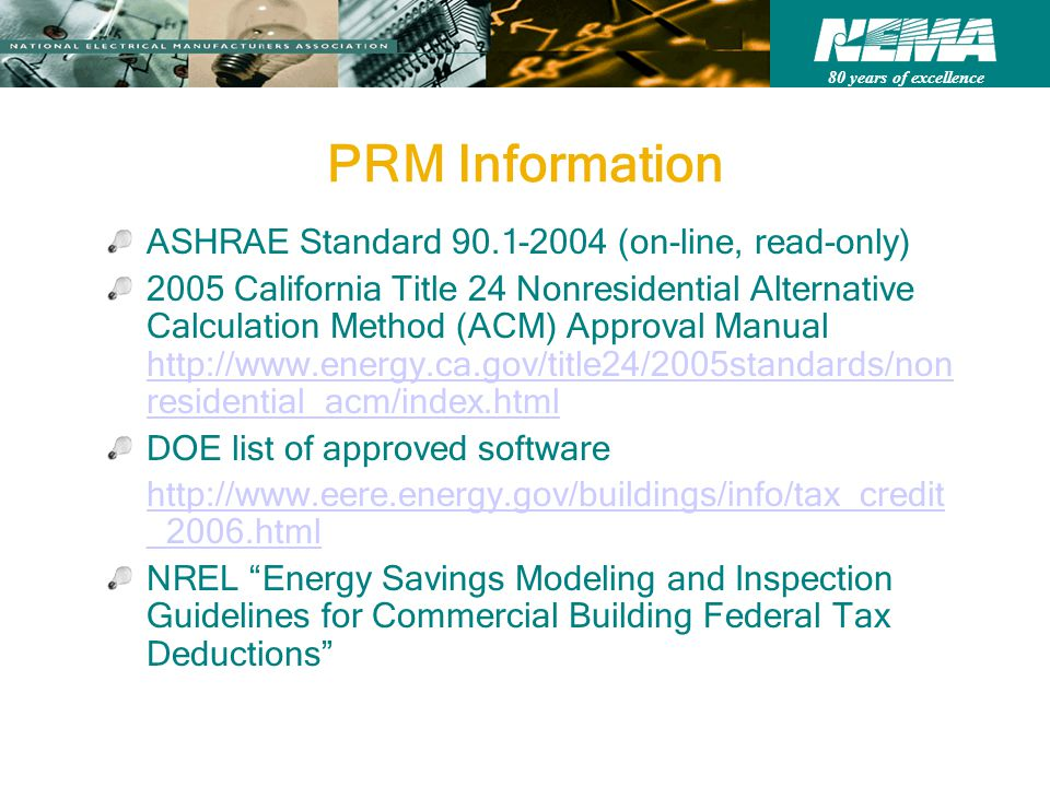 80 years of excellence PRM Information ASHRAE Standard 90.1-2004 (on-line, read-only) 2005 California Title 24 Nonresidential Alternative Calculation Method (ACM) Approval Manual http://www.energy.ca.gov/title24/2005standards/non residential_acm/index.html http://www.energy.ca.gov/title24/2005standards/non residential_acm/index.html DOE list of approved software http://www.eere.energy.gov/buildings/info/tax_credit _2006.html NREL Energy Savings Modeling and Inspection Guidelines for Commercial Building Federal Tax Deductions