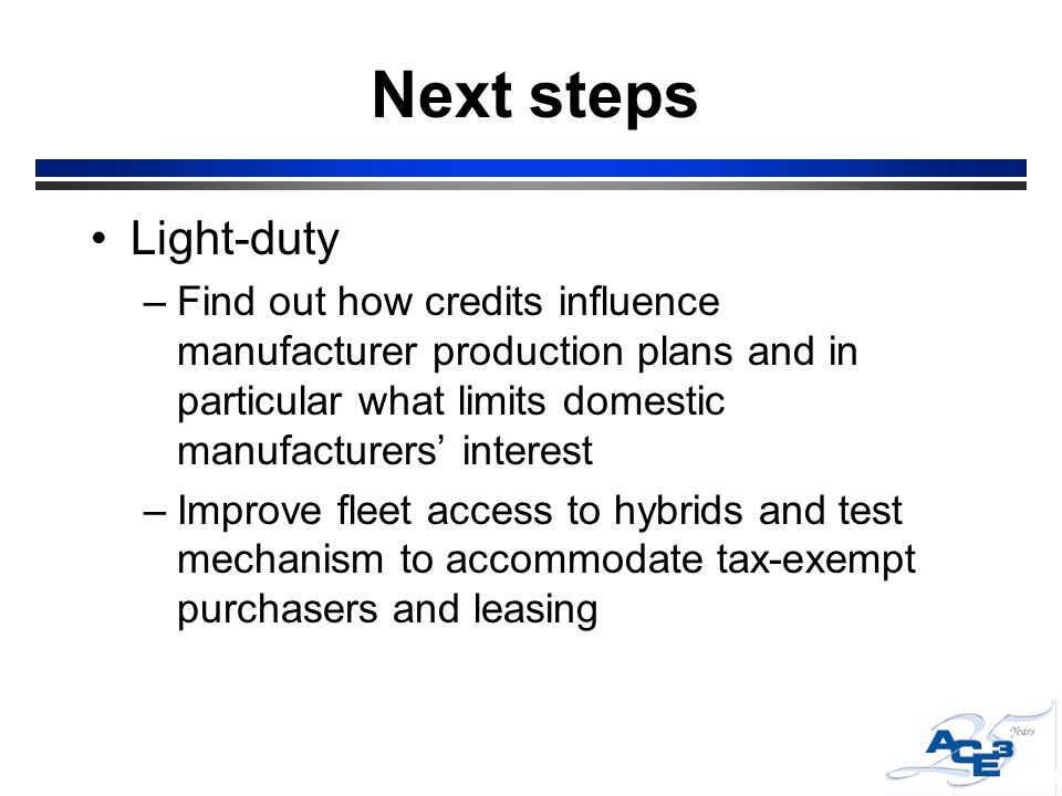 Next steps Light-duty –Find out how credits influence manufacturer production plans and in particular what limits domestic manufacturers' interest –Improve fleet access to hybrids and test mechanism to accommodate tax-exempt purchasers and leasing