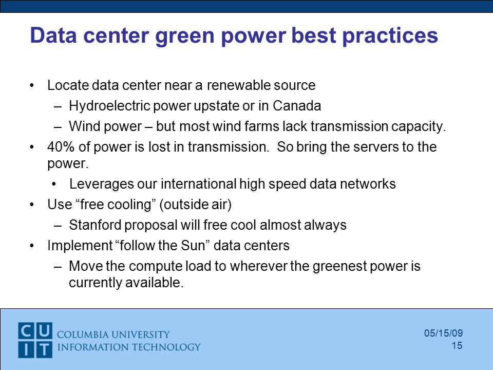 Data center green power best practices Locate data center near a renewable source –Hydroelectric power upstate or in Canada –Wind power – but most wind farms lack transmission capacity.