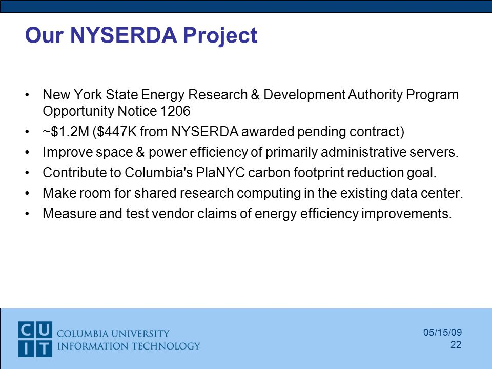 05/15/09 Our NYSERDA Project New York State Energy Research & Development Authority Program Opportunity Notice 1206 ~$1.2M ($447K from NYSERDA awarded pending contract)‏ Improve space & power efficiency of primarily administrative servers.