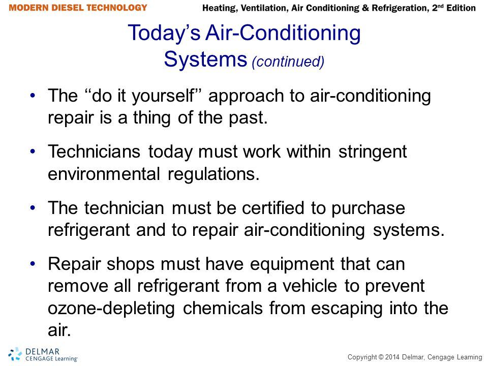 Copyright © 2014 Delmar, Cengage Learning Today's Air-Conditioning Systems (continued) The ''do it yourself'' approach to air-conditioning repair is a