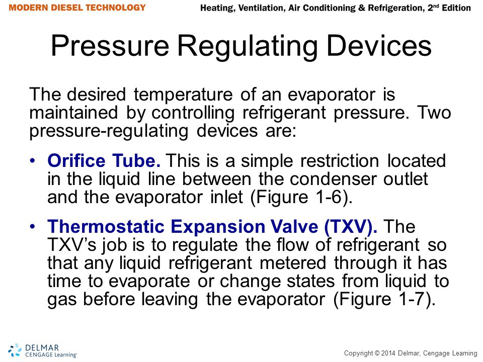 Copyright © 2014 Delmar, Cengage Learning Pressure Regulating Devices The desired temperature of an evaporator is maintained by controlling refrigeran