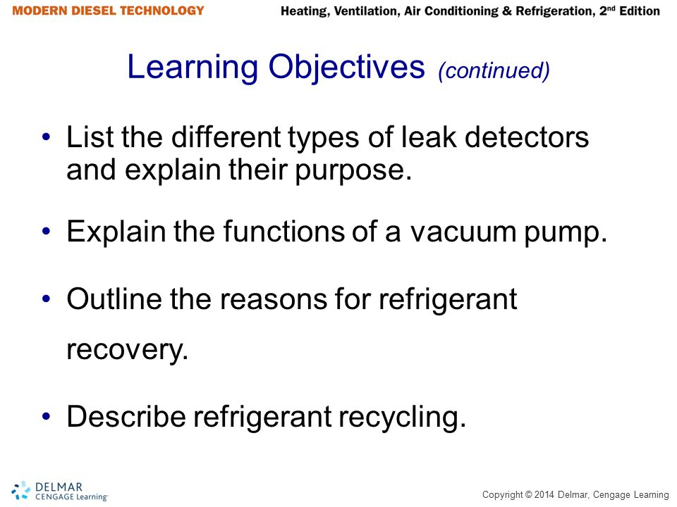Copyright © 2014 Delmar, Cengage Learning Summary (continued) The evaporator's primary function is to remove heat from within the cab of the vehicle.