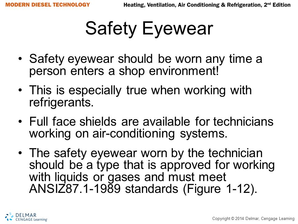 Copyright © 2014 Delmar, Cengage Learning Safety Eyewear Safety eyewear should be worn any time a person enters a shop environment! This is especially
