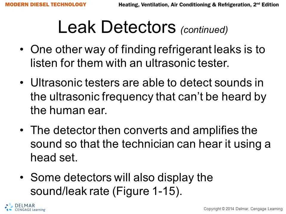Copyright © 2014 Delmar, Cengage Learning Leak Detectors (continued) One other way of finding refrigerant leaks is to listen for them with an ultrason