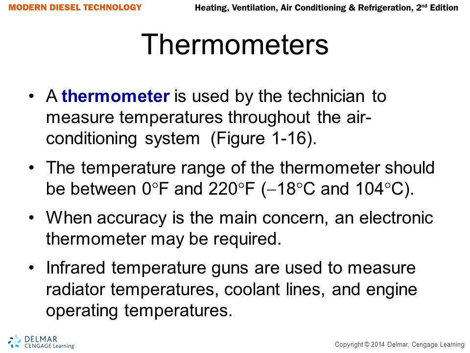 Copyright © 2014 Delmar, Cengage Learning Thermometers A thermometer is used by the technician to measure temperatures throughout the air- conditionin
