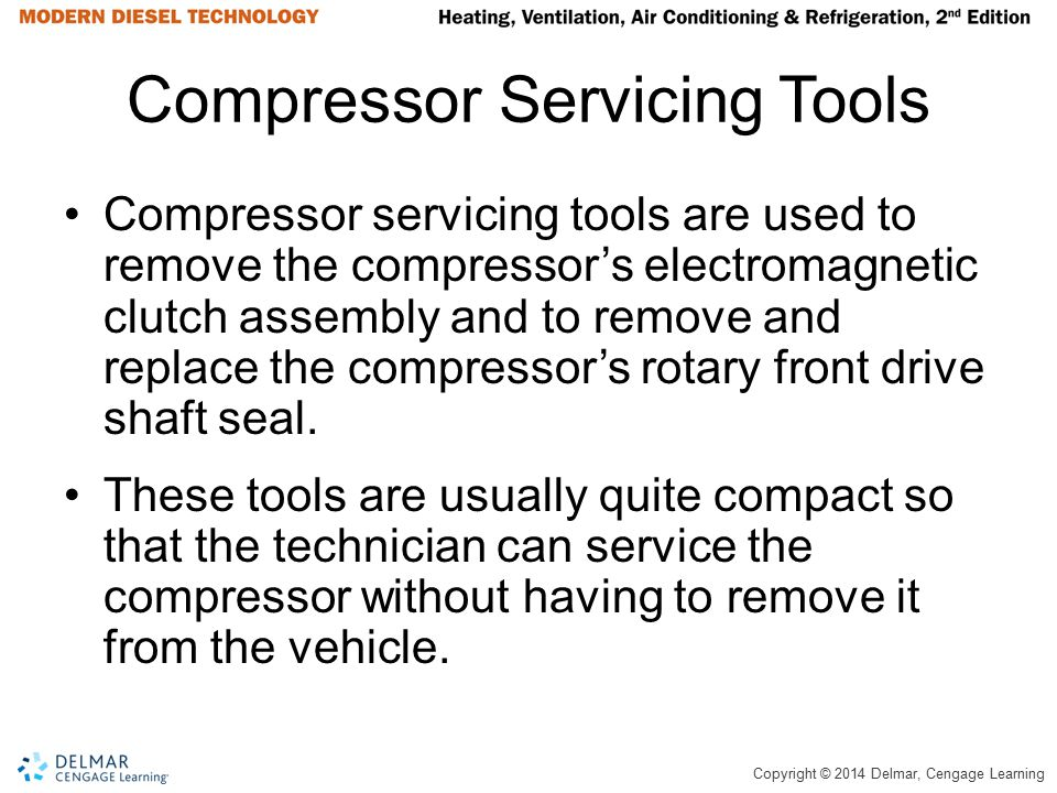 Copyright © 2014 Delmar, Cengage Learning Compressor Servicing Tools Compressor servicing tools are used to remove the compressor's electromagnetic cl