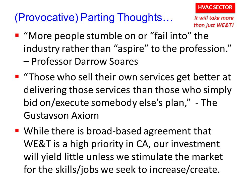 HVAC SECTOR (Provocative) Parting Thoughts…  More people stumble on or fail into the industry rather than aspire to the profession. – Professor Darrow Soares  Those who sell their own services get better at delivering those services than those who simply bid on/execute somebody else's plan, - The Gustavson Axiom  While there is broad-based agreement that WE&T is a high priority in CA, our investment will yield little unless we stimulate the market for the skills/jobs we seek to increase/create.