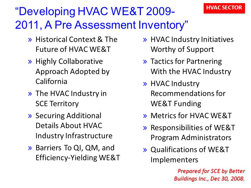 HVAC SECTOR Developing HVAC WE&T 2009- 2011, A Pre Assessment Inventory »Historical Context & The Future of HVAC WE&T »Highly Collaborative Approach Adopted by California »The HVAC Industry in SCE Territory »Securing Additional Details About HVAC Industry Infrastructure »Barriers To QI, QM, and Efficiency-Yielding WE&T »HVAC Industry Initiatives Worthy of Support »Tactics for Partnering With the HVAC Industry »HVAC Industry Recommendations for WE&T Funding »Metrics for HVAC WE&T »Responsibilities of WE&T Program Administrators »Qualifications of WE&T Implementers Prepared for SCE by Better Buildings Inc., Dec 30, 2008.