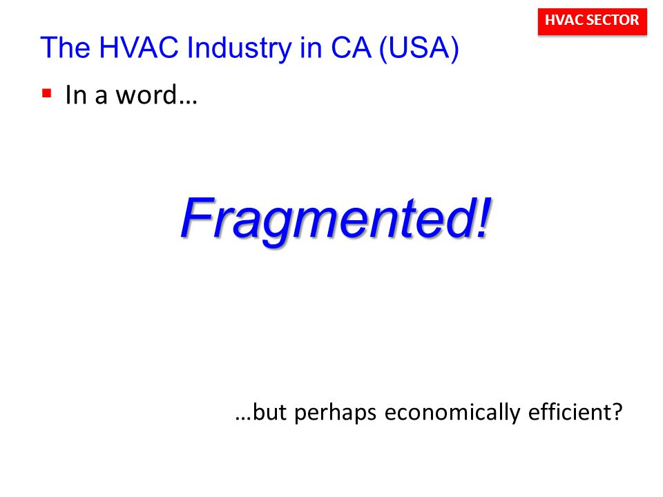HVAC SECTOR The HVAC Industry in CA (USA)  In a word… Fragmented.