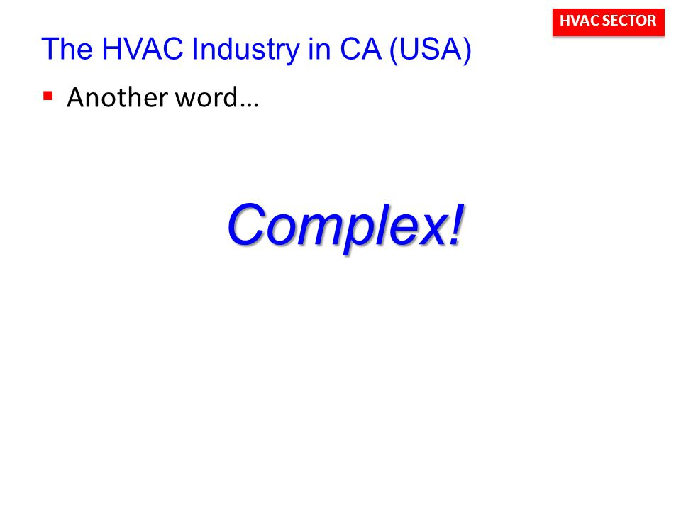 HVAC SECTOR The HVAC Industry in CA (USA)  Another word… Complex!