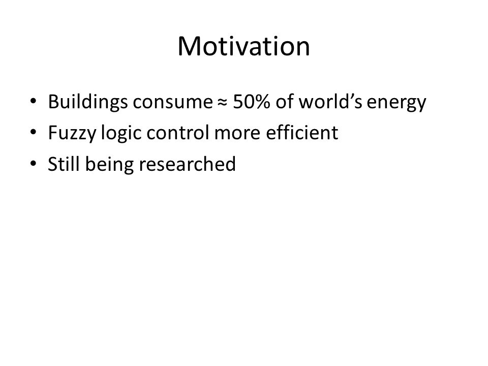 Motivation Buildings consume ≈ 50% of world's energy Fuzzy logic control more efficient Still being researched