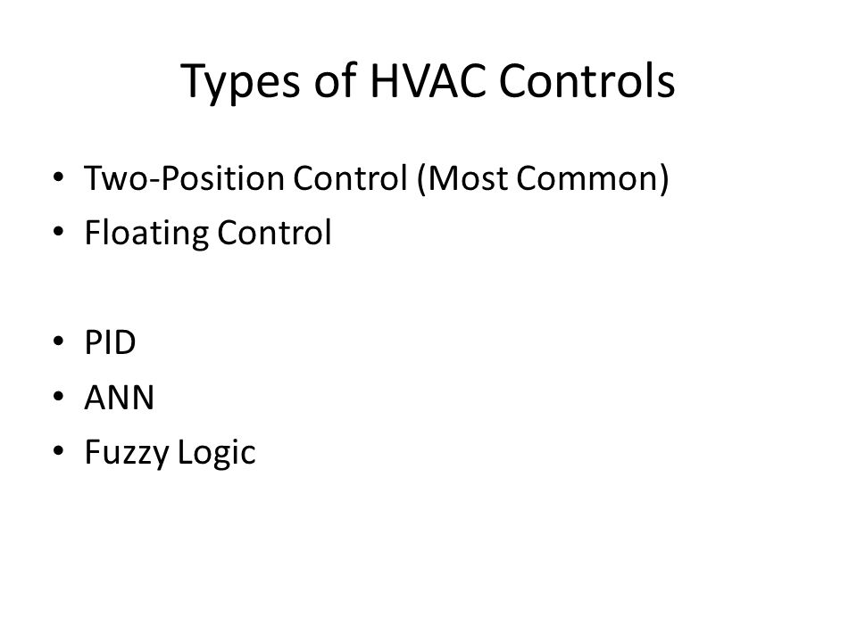 Types of HVAC Controls Two-Position Control (Most Common) Floating Control PID ANN Fuzzy Logic