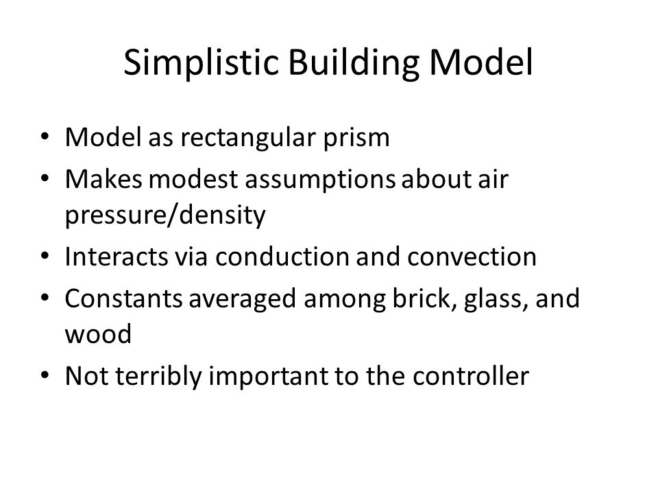 Simplistic Building Model Model as rectangular prism Makes modest assumptions about air pressure/density Interacts via conduction and convection Constants averaged among brick, glass, and wood Not terribly important to the controller