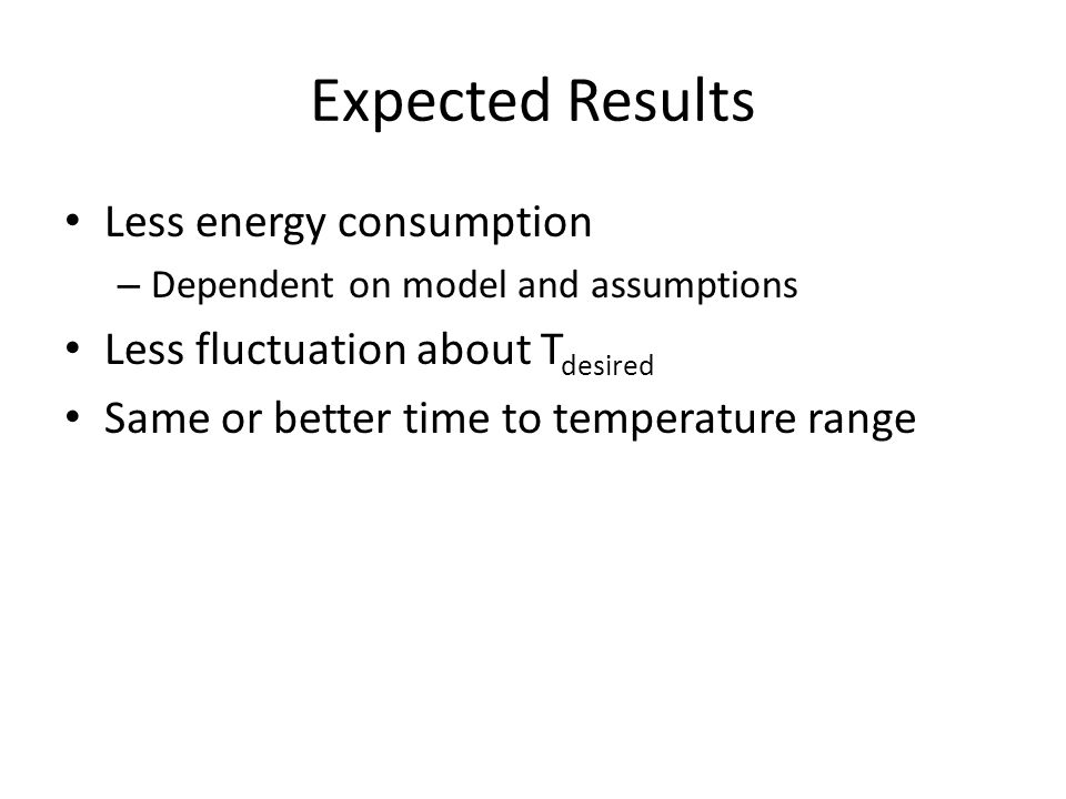Expected Results Less energy consumption – Dependent on model and assumptions Less fluctuation about T desired Same or better time to temperature range