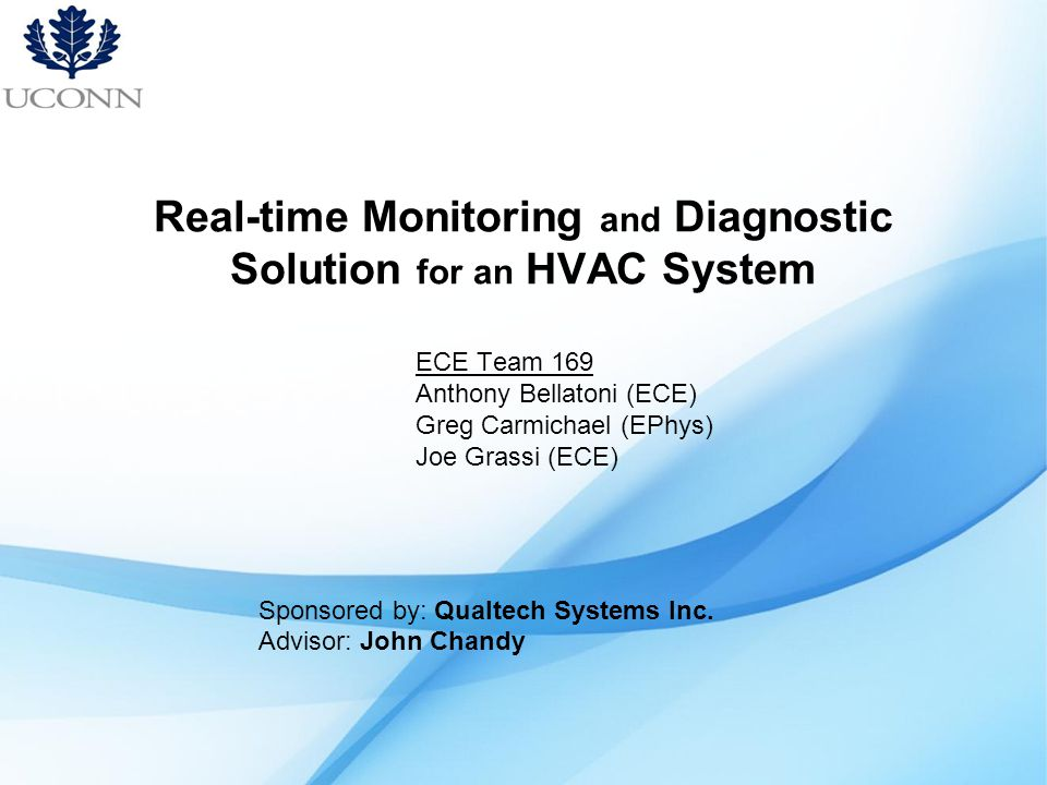 Real-time Monitoring and Diagnostic Solution for an HVAC System ECE Team 169 Anthony Bellatoni (ECE) Greg Carmichael (EPhys) Joe Grassi (ECE) Sponsored by: Qualtech Systems Inc.
