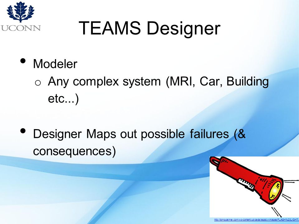 TEAMS Designer Modeler o Any complex system (MRI, Car, Building etc...) Designer Maps out possible failures (& consequences) http://tomgpalmer.com/wp-content/uploads/legacy-images/FLASH%20LIGHT.jpg
