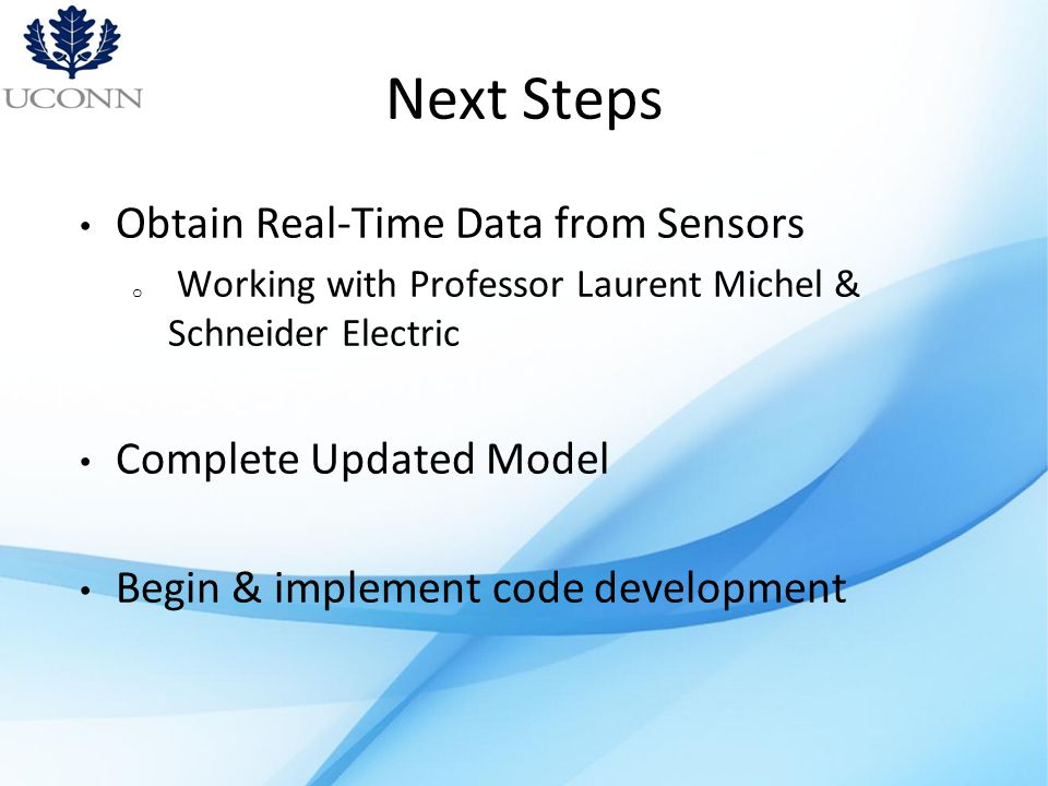 Next Steps Obtain Real-Time Data from Sensors o Working with Professor Laurent Michel & Schneider Electric Complete Updated Model Begin & implement code development