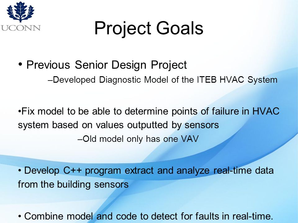Project Goals Previous Senior Design Project –Developed Diagnostic Model of the ITEB HVAC System Fix model to be able to determine points of failure in HVAC system based on values outputted by sensors –Old model only has one VAV Develop C++ program extract and analyze real-time data from the building sensors Combine model and code to detect for faults in real-time.