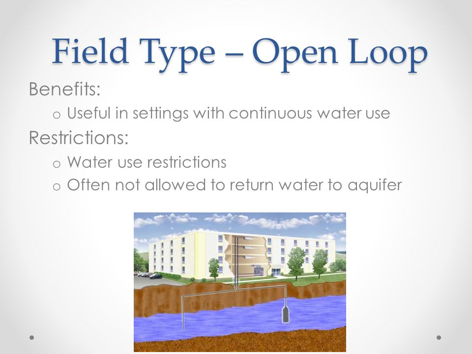 Field Type – Open Loop Benefits: o Useful in settings with continuous water use Restrictions: o Water use restrictions o Often not allowed to return water to aquifer
