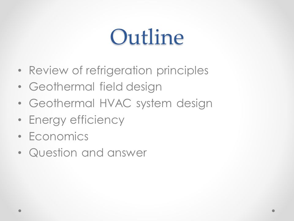 Outline Review of refrigeration principles Geothermal field design Geothermal HVAC system design Energy efficiency Economics Question and answer