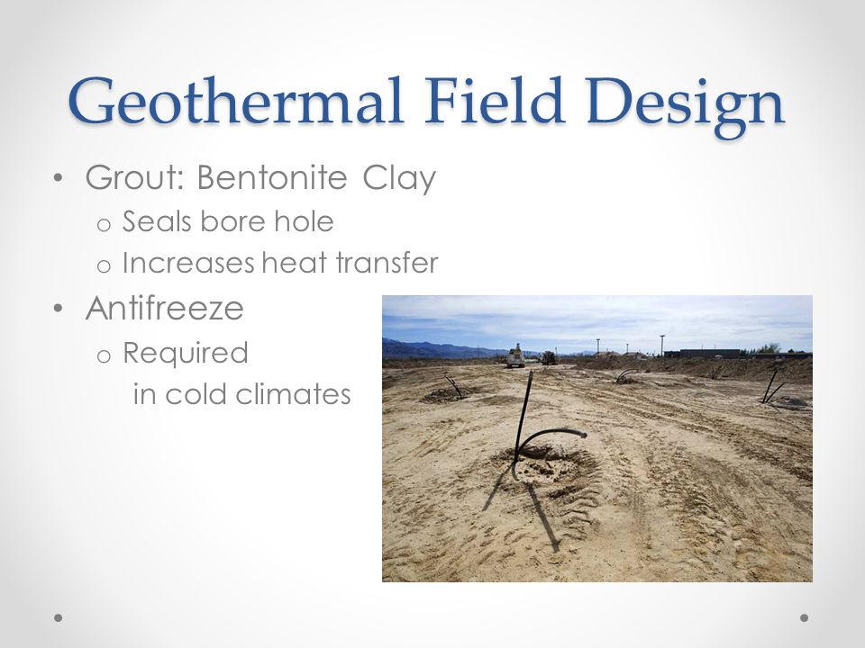Geothermal Field Design Grout: Bentonite Clay o Seals bore hole o Increases heat transfer Antifreeze o Required in cold climates