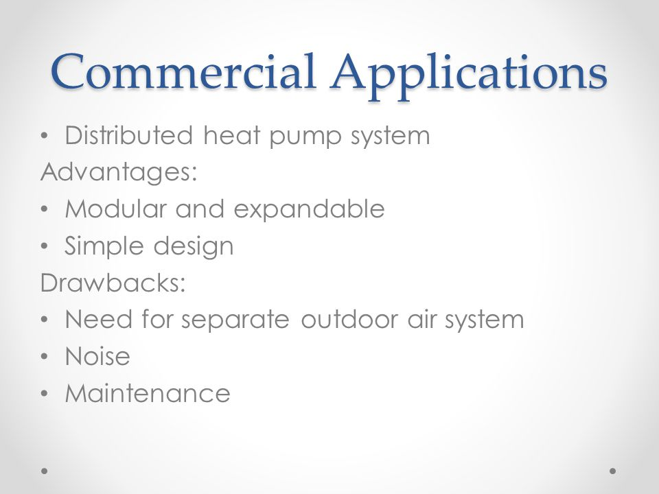 Commercial Applications Distributed heat pump system Advantages: Modular and expandable Simple design Drawbacks: Need for separate outdoor air system