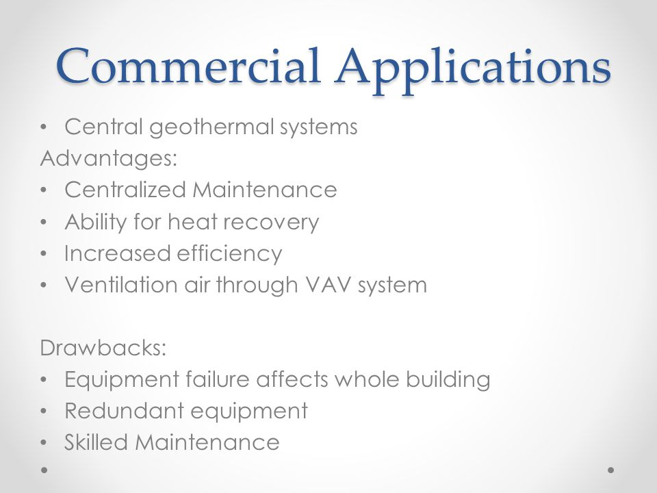 Commercial Applications Central geothermal systems Advantages: Centralized Maintenance Ability for heat recovery Increased efficiency Ventilation air