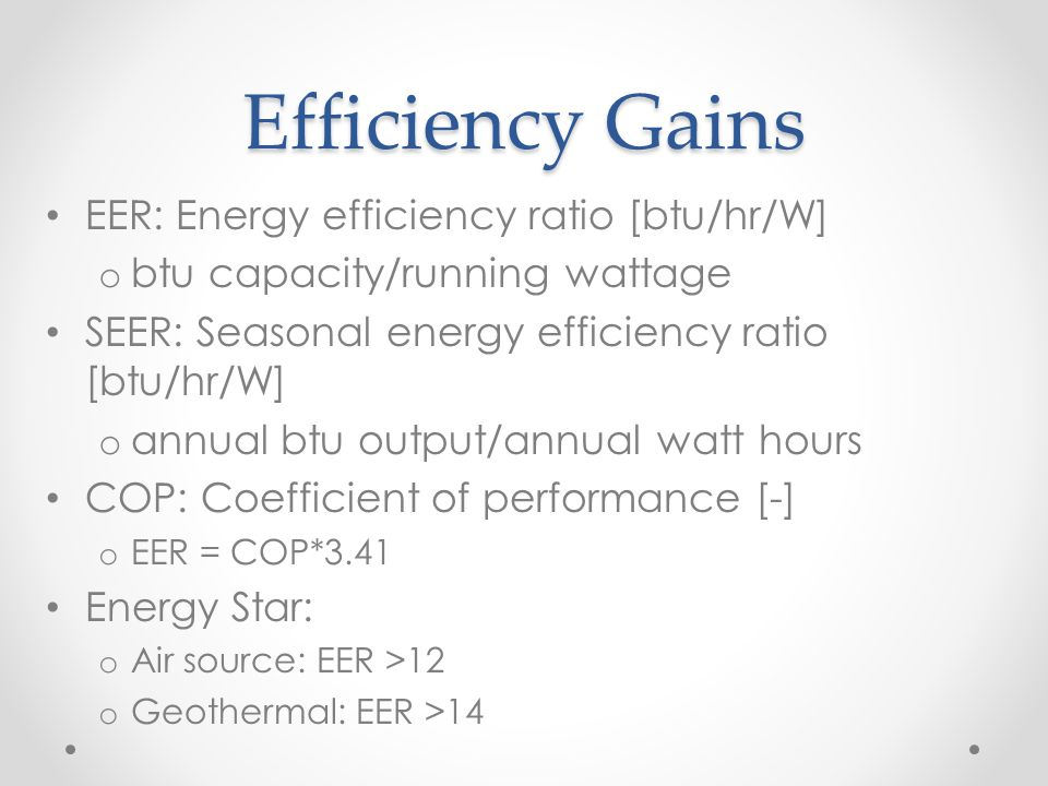EER: Energy efficiency ratio [btu/hr/W] o btu capacity/running wattage SEER: Seasonal energy efficiency ratio [btu/hr/W] o annual btu output/annual watt hours COP: Coefficient of performance [-] o EER = COP*3.41 Energy Star: o Air source: EER >12 o Geothermal: EER >14