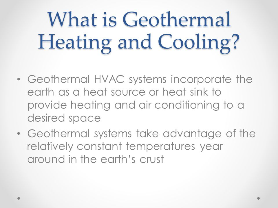 What is Geothermal Heating and Cooling? Geothermal HVAC systems incorporate the earth as a heat source or heat sink to provide heating and air conditi
