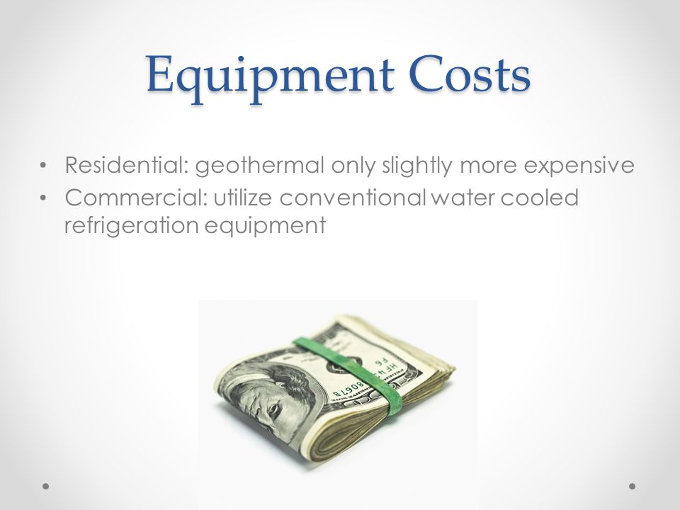 Equipment Costs Residential: geothermal only slightly more expensive Commercial: utilize conventional water cooled refrigeration equipment