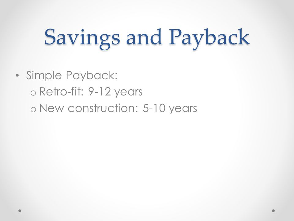 Savings and Payback Simple Payback: o Retro-fit: 9-12 years o New construction: 5-10 years
