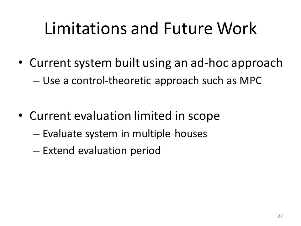Limitations and Future Work Current system built using an ad-hoc approach – Use a control-theoretic approach such as MPC Current evaluation limited in