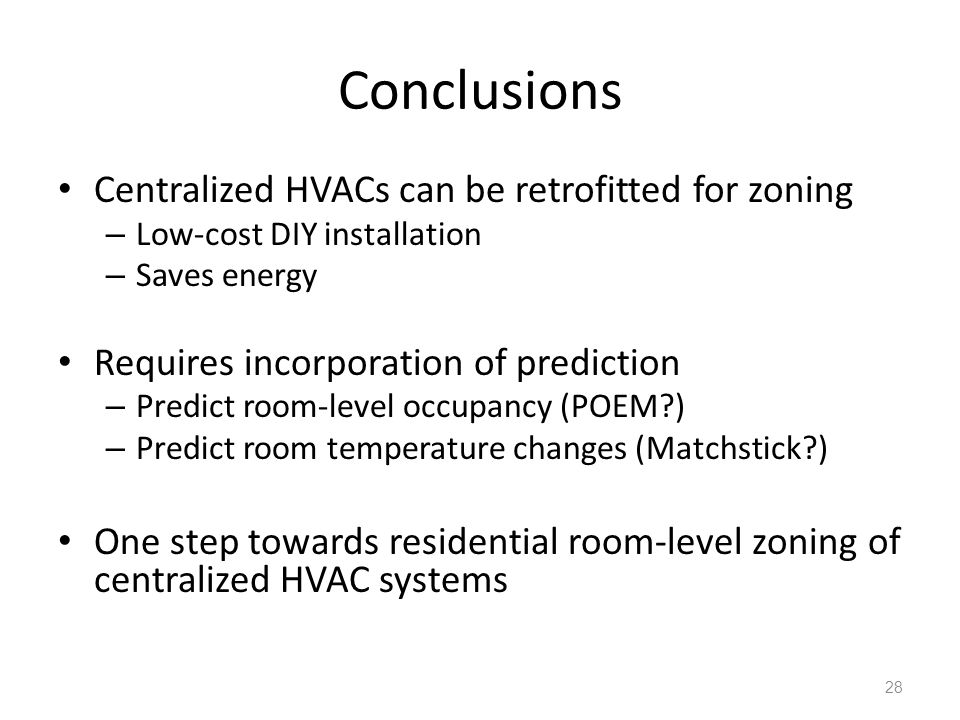 Conclusions Centralized HVACs can be retrofitted for zoning – Low-cost DIY installation – Saves energy Requires incorporation of prediction – Predict