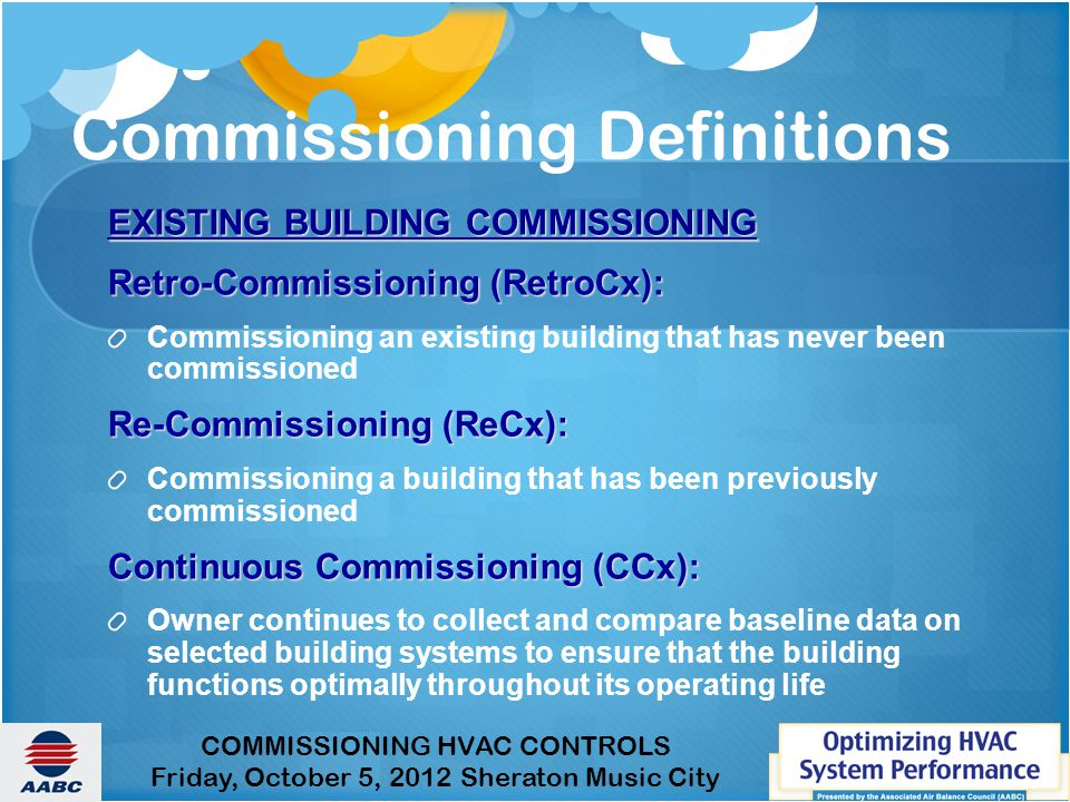 COMMISSIONING HVAC CONTROLS Friday, October 5, 2012 Sheraton Music City Commissioning Definitions EXISTING BUILDING COMMISSIONING Retro-Commissioning (RetroCx): Commissioning an existing building that has never been commissioned Re-Commissioning (ReCx): Commissioning a building that has been previously commissioned Continuous Commissioning (CCx): Owner continues to collect and compare baseline data on selected building systems to ensure that the building functions optimally throughout its operating life