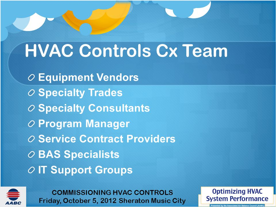 COMMISSIONING HVAC CONTROLS Friday, October 5, 2012 Sheraton Music City HVAC Controls Cx Team Equipment Vendors Specialty Trades Specialty Consultants Program Manager Service Contract Providers BAS Specialists IT Support Groups