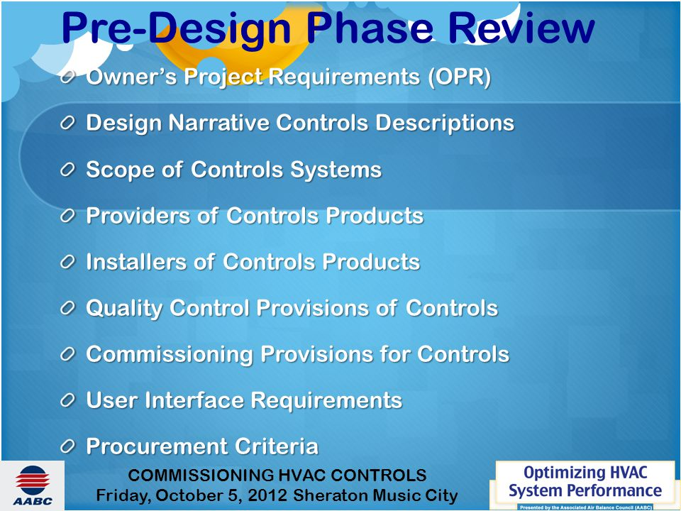 COMMISSIONING HVAC CONTROLS Friday, October 5, 2012 Sheraton Music City Pre-Design Phase Review Owner's Project Requirements (OPR) Design Narrative Controls Descriptions Scope of Controls Systems Providers of Controls Products Installers of Controls Products Quality Control Provisions of Controls Commissioning Provisions for Controls User Interface Requirements Procurement Criteria