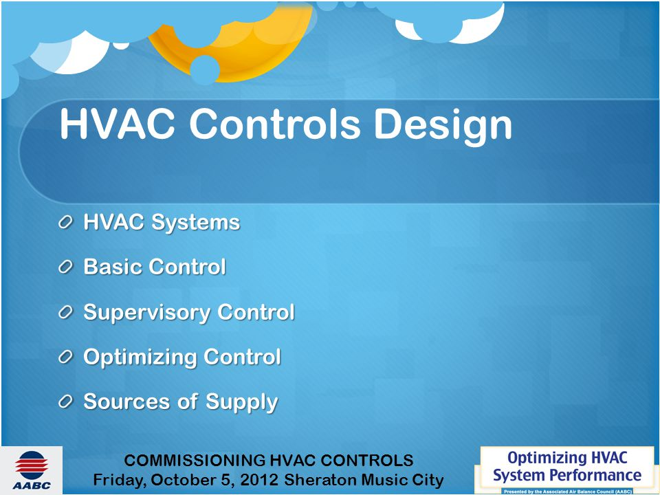 COMMISSIONING HVAC CONTROLS Friday, October 5, 2012 Sheraton Music City HVAC Controls Design HVAC Systems Basic Control Supervisory Control Optimizing Control Sources of Supply