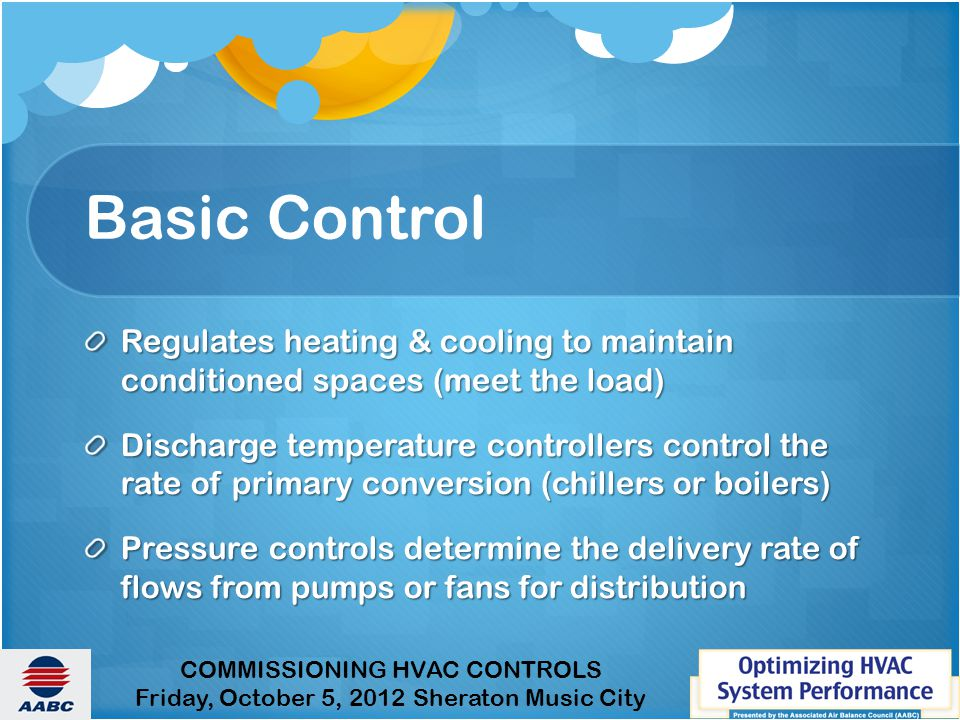 COMMISSIONING HVAC CONTROLS Friday, October 5, 2012 Sheraton Music City Basic Control Regulates heating & cooling to maintain conditioned spaces (meet the load) Discharge temperature controllers control the rate of primary conversion (chillers or boilers) Pressure controls determine the delivery rate of flows from pumps or fans for distribution