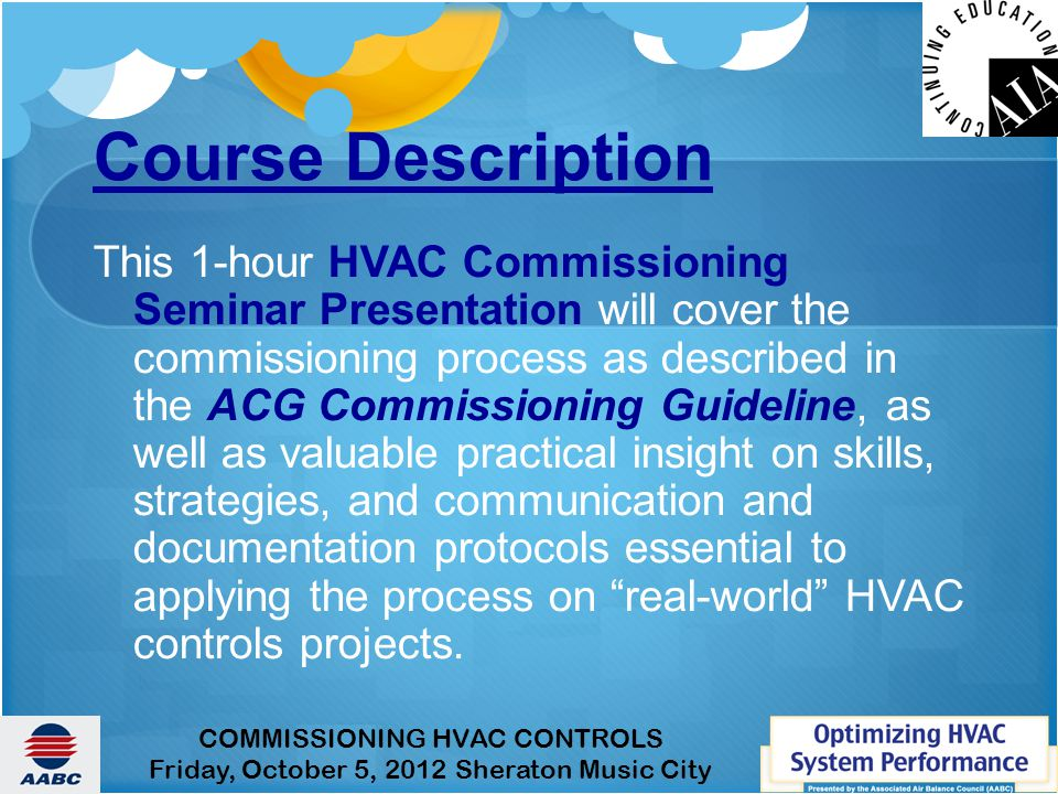 COMMISSIONING HVAC CONTROLS Friday, October 5, 2012 Sheraton Music City Course Description This 1-hour HVAC Commissioning Seminar Presentation will cover the commissioning process as described in the ACG Commissioning Guideline, as well as valuable practical insight on skills, strategies, and communication and documentation protocols essential to applying the process on real-world HVAC controls projects.