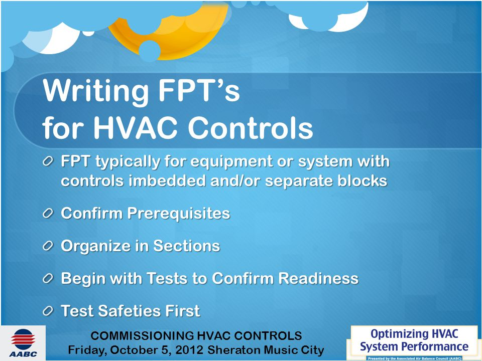 COMMISSIONING HVAC CONTROLS Friday, October 5, 2012 Sheraton Music City Writing FPT's for HVAC Controls FPT typically for equipment or system with controls imbedded and/or separate blocks Confirm Prerequisites Organize in Sections Begin with Tests to Confirm Readiness Test Safeties First