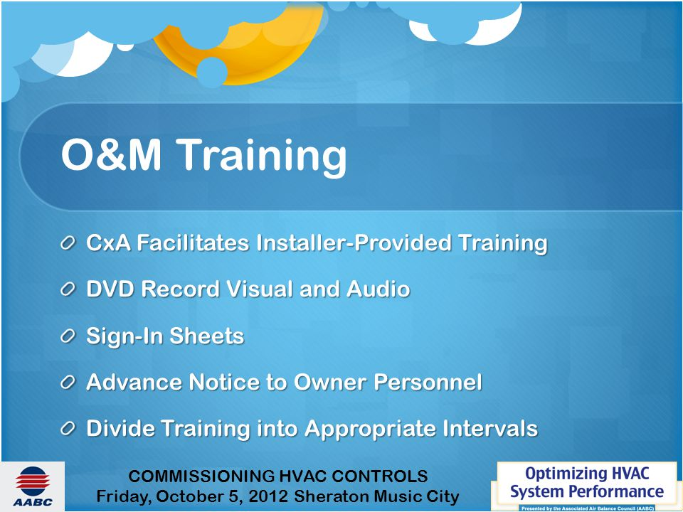 COMMISSIONING HVAC CONTROLS Friday, October 5, 2012 Sheraton Music City O&M Training CxA Facilitates Installer-Provided Training DVD Record Visual and Audio Sign-In Sheets Advance Notice to Owner Personnel Divide Training into Appropriate Intervals