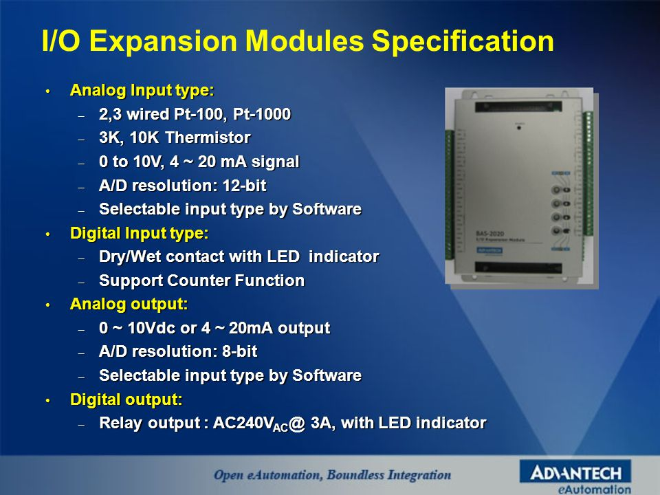 Analog Input type: Analog Input type: – 2,3 wired Pt-100, Pt-1000 – 3K, 10K Thermistor – 0 to 10V, 4 ~ 20 mA signal – A/D resolution: 12-bit – Selectable input type by Software Digital Input type: Digital Input type: – Dry/Wet contact with LED indicator – Support Counter Function Analog output: Analog output: – 0 ~ 10Vdc or 4 ~ 20mA output – A/D resolution: 8-bit – Selectable input type by Software Digital output: Digital output: – Relay output : AC240V AC @ 3A, with LED indicator I/O Expansion Modules Specification