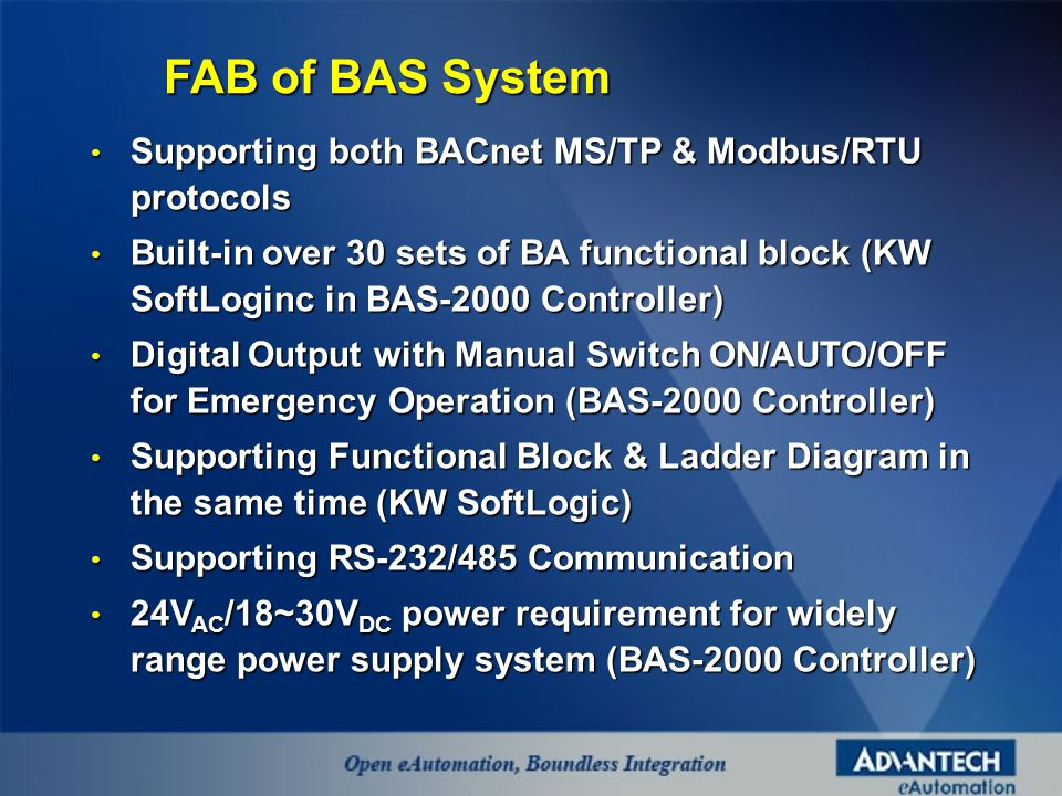 Supporting both BACnet MS/TP & Modbus/RTU protocols Supporting both BACnet MS/TP & Modbus/RTU protocols Built-in over 30 sets of BA functional block (KW SoftLoginc in BAS-2000 Controller) Built-in over 30 sets of BA functional block (KW SoftLoginc in BAS-2000 Controller) Digital Output with Manual Switch ON/AUTO/OFF for Emergency Operation (BAS-2000 Controller) Digital Output with Manual Switch ON/AUTO/OFF for Emergency Operation (BAS-2000 Controller) Supporting Functional Block & Ladder Diagram in the same time (KW SoftLogic) Supporting Functional Block & Ladder Diagram in the same time (KW SoftLogic) Supporting RS-232/485 Communication Supporting RS-232/485 Communication 24V AC /18~30V DC power requirement for widely range power supply system (BAS-2000 Controller) 24V AC /18~30V DC power requirement for widely range power supply system (BAS-2000 Controller) FAB of BAS System