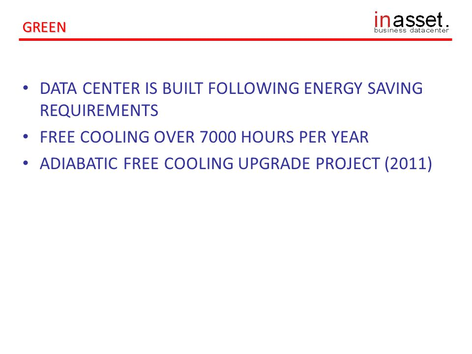 GREEN DATA CENTER IS BUILT FOLLOWING ENERGY SAVING REQUIREMENTS FREE COOLING OVER 7000 HOURS PER YEAR ADIABATIC FREE COOLING UPGRADE PROJECT (2011)