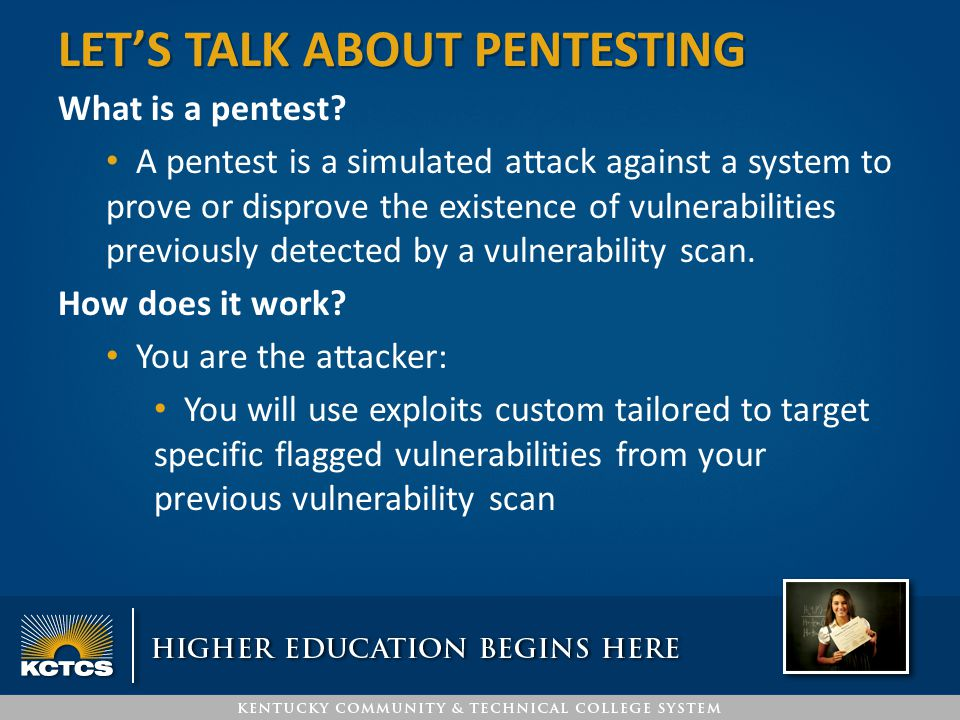 What is a pentest? A pentest is a simulated attack against a system to prove or disprove the existence of vulnerabilities previously detected by a vul